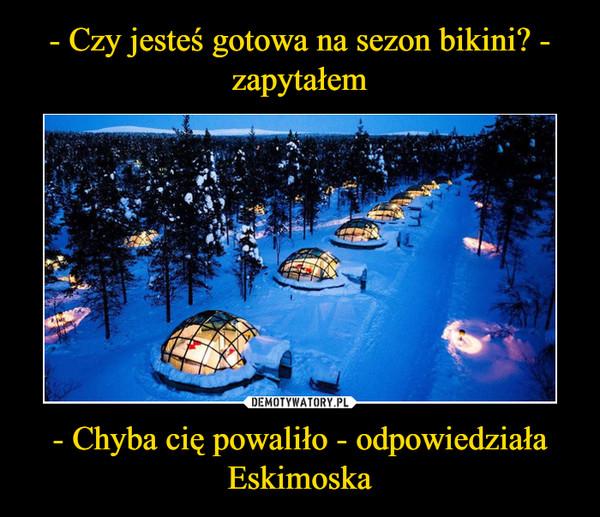 - Chyba cię powaliło - odpowiedziała Eskimoska –