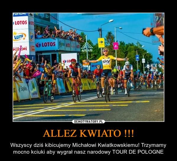 ALLEZ KWIATO !!! – Wszyscy dziś kibicujemy Michałowi Kwiatkowskiemu! Trzymamy mocno kciuki aby wygrał nasz narodowy TOUR DE POLOGNE