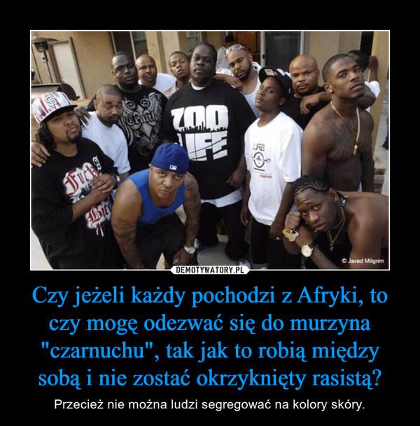 """Czy jeżeli każdy pochodzi z Afryki, to czy mogę odezwać się do murzyna """"czarnuchu"""", tak jak to robią między sobą i nie zostać okrzyknięty rasistą? – Przecież nie można ludzi segregować na kolory skóry."""