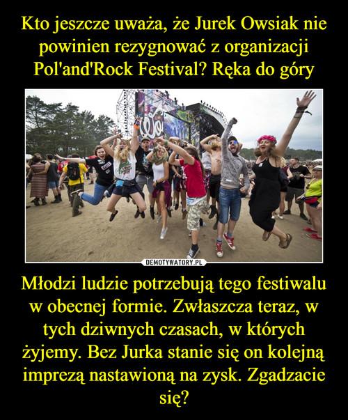 Kto jeszcze uważa, że Jurek Owsiak nie powinien rezygnować z organizacji Pol'and'Rock Festival? Ręka do góry Młodzi ludzie potrzebują tego festiwalu w obecnej formie. Zwłaszcza teraz, w tych dziwnych czasach, w których żyjemy. Bez Jurka stanie się on kolejną imprezą nastawioną na zysk. Zgadzacie się?