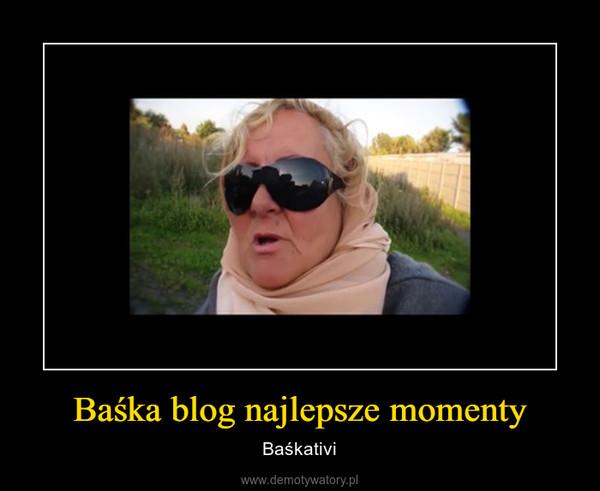 Baśka blog najlepsze momenty – Baśkativi