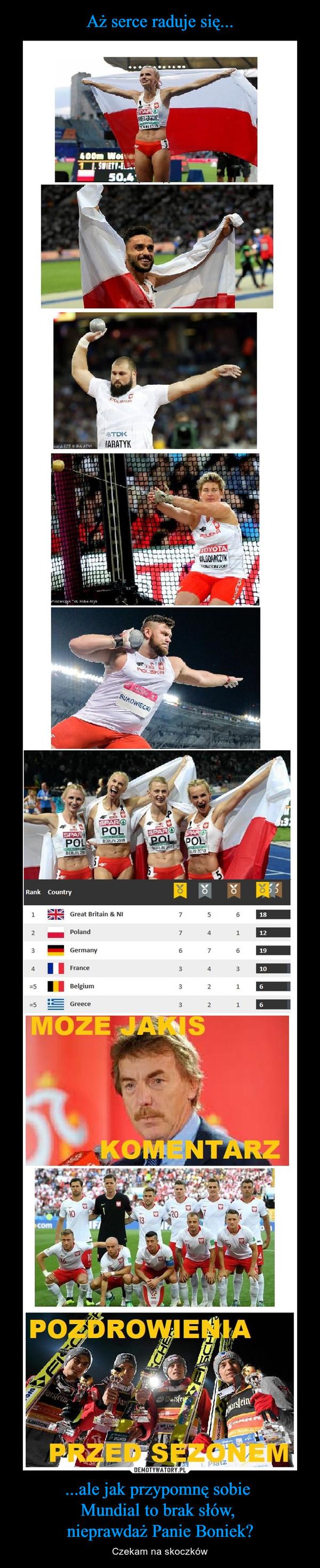 ...ale jak przypomnę sobie Mundial to brak słów, nieprawdaż Panie Boniek? – Czekam na skoczków Może jakiś komentarz Pozdrowienia przed sezonem Klasyfikacja medalowa Polska Niemcy Wielka Brytania Francja