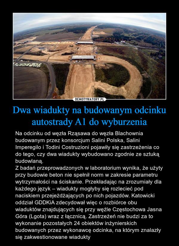 Dwa wiadukty na budowanym odcinku autostrady A1 do wyburzenia – Na odcinku od węzła Rząsawa do węzła Blachownia budowanym przez konsorcjum Salini Polska, Salini Imperegilo i Todini Costruzioni pojawiły się zastrzeżenia co do tego, czy dwa wiadukty wybudowano zgodnie ze sztuką budowlaną.Z badań przeprowadzonych w laboratorium wynika, że użyty przy budowie beton nie spełnił norm w zakresie parametru wytrzymałości na ściskanie. Przekładając na zrozumiały dla każdego język – wiadukty mogłyby się rozlecieć pod naciskiem przejeżdżających po nich pojazdów. Katowicki oddział GDDKiA zdecydował więc o rozbiórce obu wiaduktów znajdujących się przy węźle Częstochowa Jasna Góra (Lgota) wraz z łącznicą. Zastrzeżeń nie budzi za to wykonanie pozostałych 24 obiektów inżynierskich budowanych przez wykonawcę odcinka, na którym znalazły się zakwestionowane wiadukty