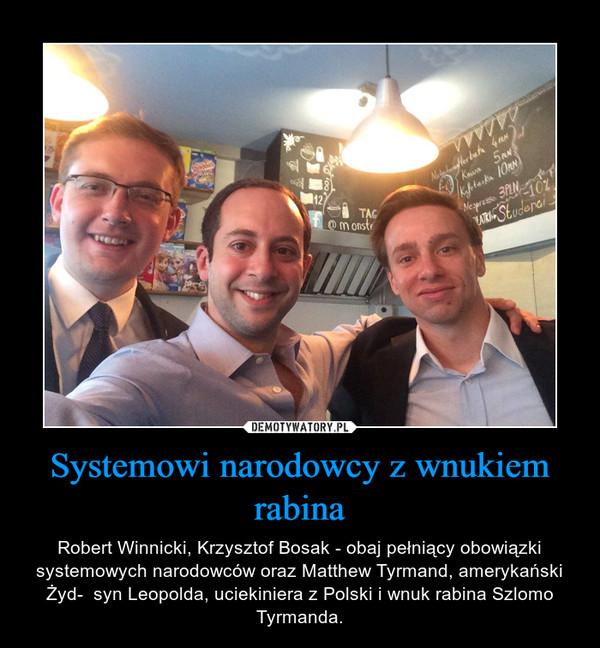 Systemowi narodowcy z wnukiem rabina – Robert Winnicki, Krzysztof Bosak - obaj pełniący obowiązki systemowych narodowców oraz Matthew Tyrmand, amerykański Żyd-  syn Leopolda, uciekiniera z Polski i wnuk rabina Szlomo Tyrmanda.