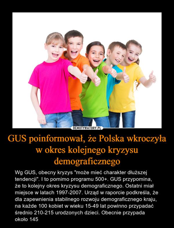 """GUS poinformował, że Polska wkroczyła w okres kolejnego kryzysu demograficznego – Wg GUS, obecny kryzys """"może mieć charakter dłuższej tendencji"""". I to pomimo programu 500+. GUS przypomina, że to kolejny okres kryzysu demograficznego. Ostatni miał miejsce w latach 1997-2007. Urząd w raporcie podkreśla, że dla zapewnienia stabilnego rozwoju demograficznego kraju, na każde 100 kobiet w wieku 15-49 lat powinno przypadać średnio 210-215 urodzonych dzieci. Obecnie przypada około 145"""