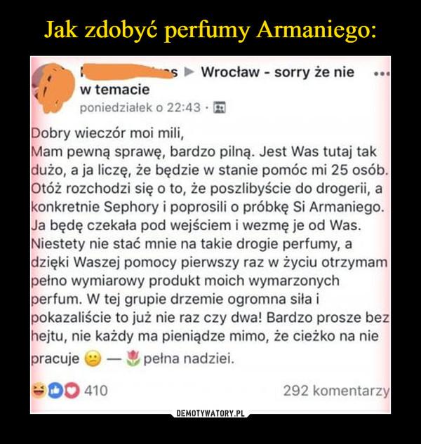 –  aS ► Wrocław - sorry że nie n. w temacie poniedziałek o 22:43 • Dobry wieczór moi mili, Mam pewną sprawę, bardzo pilną. Jest Was tutaj tak dużo, a ja liczę, że będzie w stanie pomóc mi 25 osób. Otóż rozchodzi się o to, że poszlibyście do drogerii, a konkretnie Sephory i poprosili o próbkę Si Armaniego. Ja będę czekała pod wejściem i wezmę je od Was. Niestety nie stać mnie na takie drogie perfumy, a dzięki Waszej pomocy pierwszy raz w życiu otrzymam pełno wymiarowy produkt moich wymarzonych perfum. W tej grupie drzemie ogromna siła i pokazaliście to już nie raz czy dwa! Bardzo prosze bez hejtu, nie każdy ma pieniądze mimo, że cieżko na nie pracuje Qj — r, pełna nadziei. 00 410 292 komentarzy