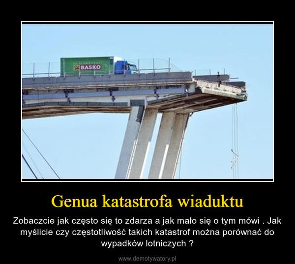 Genua katastrofa wiaduktu – Zobaczcie jak często się to zdarza a jak mało się o tym mówi . Jak myślicie czy częstotliwość takich katastrof można porównać do wypadków lotniczych ?
