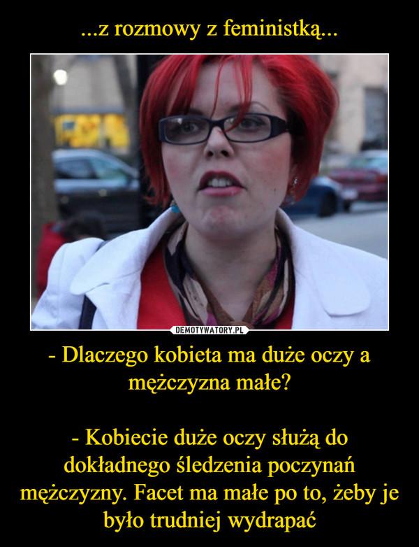 - Dlaczego kobieta ma duże oczy a mężczyzna małe?- Kobiecie duże oczy służą do dokładnego śledzenia poczynań mężczyzny. Facet ma małe po to, żeby je było trudniej wydrapać –