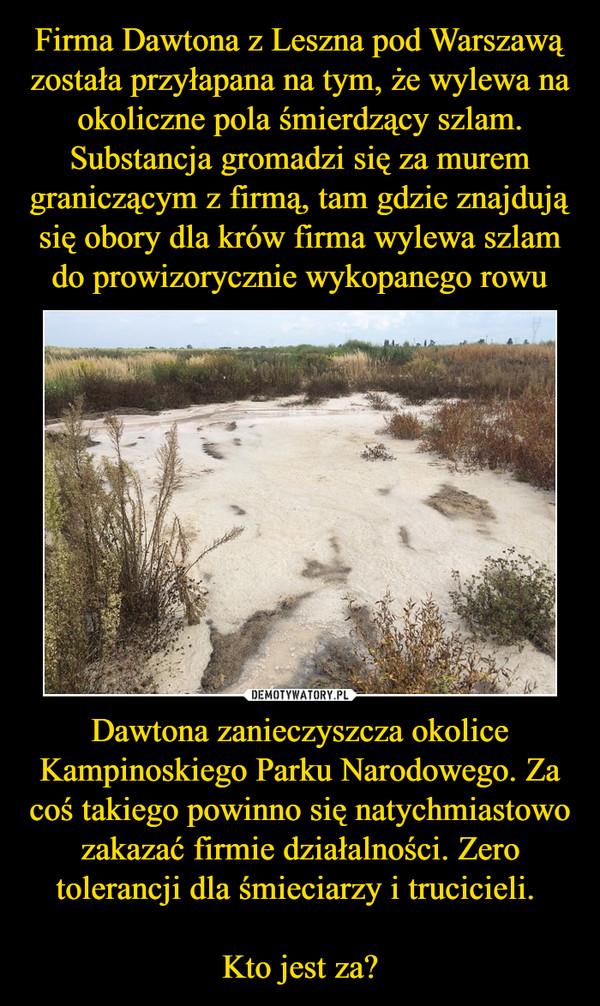Dawtona zanieczyszcza okolice Kampinoskiego Parku Narodowego. Za coś takiego powinno się natychmiastowo zakazać firmie działalności. Zero tolerancji dla śmieciarzy i trucicieli. Kto jest za? –