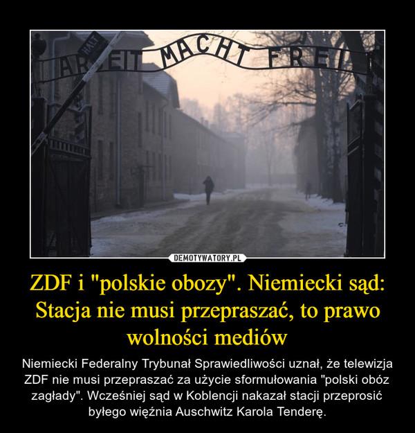 """ZDF i """"polskie obozy"""". Niemiecki sąd: Stacja nie musi przepraszać, to prawo wolności mediów – Niemiecki Federalny Trybunał Sprawiedliwości uznał, że telewizja ZDF nie musi przepraszać za użycie sformułowania """"polski obóz zagłady"""". Wcześniej sąd w Koblencji nakazał stacji przeprosić byłego więźnia Auschwitz Karola Tenderę."""
