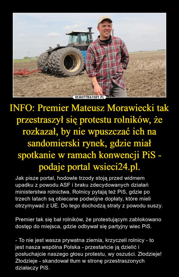 INFO: Premier Mateusz Morawiecki tak przestraszył się protestu rolników, że rozkazał, by nie wpuszczać ich na sandomierski rynek, gdzie miał spotkanie w ramach konwencji PiS - podaje portal wsieci24.pl. – Jak pisze portal, hodowle trzody stoją przed widmem upadku z powodu ASF i braku zdecydowanych działań ministerstwa rolnictwa. Rolnicy pytają też PiS, gdzie po trzech latach są obiecane podwójne dopłaty, które mieli otrzymywać z UE. Do tego dochodzą straty z powodu suszy.Premier tak się bał rolników, że protestującym zablokowano dostęp do miejsca, gdzie odbywał się partyjny wiec PiS.- To nie jest wasza prywatna ziemia, krzyczeli rolnicy - to jest nasza wspólna Polska - przestańcie ją dzielić i posłuchajcie naszego głosu protestu, wy oszuści. Złodzieje! Złodzieje - skandował tłum w stronę przestraszonych działaczy PiS.