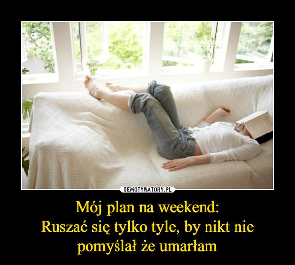 Mój plan na weekend:Ruszać się tylko tyle, by nikt nie pomyślał że umarłam –