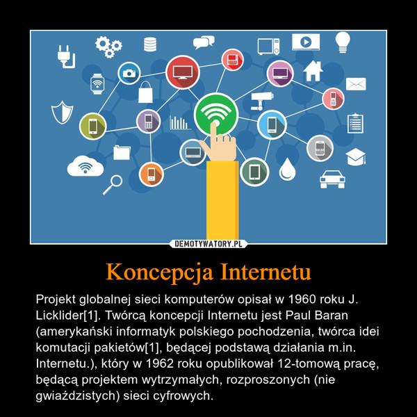 Koncepcja Internetu – Projekt globalnej sieci komputerów opisał w 1960 roku J. Licklider[1]. Twórcą koncepcji Internetu jest Paul Baran (amerykański informatyk polskiego pochodzenia, twórca idei komutacji pakietów[1], będącej podstawą działania m.in. Internetu.), który w 1962 roku opublikował 12-tomową pracę, będącą projektem wytrzymałych, rozproszonych (nie gwiaździstych) sieci cyfrowych.