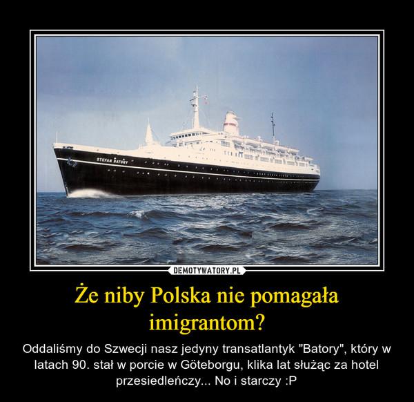 """Że niby Polska nie pomagała imigrantom? – Oddaliśmy do Szwecji nasz jedyny transatlantyk """"Batory"""", który w latach 90. stał w porcie w Göteborgu, klika lat służąc za hotel przesiedleńczy... No i starczy :P"""