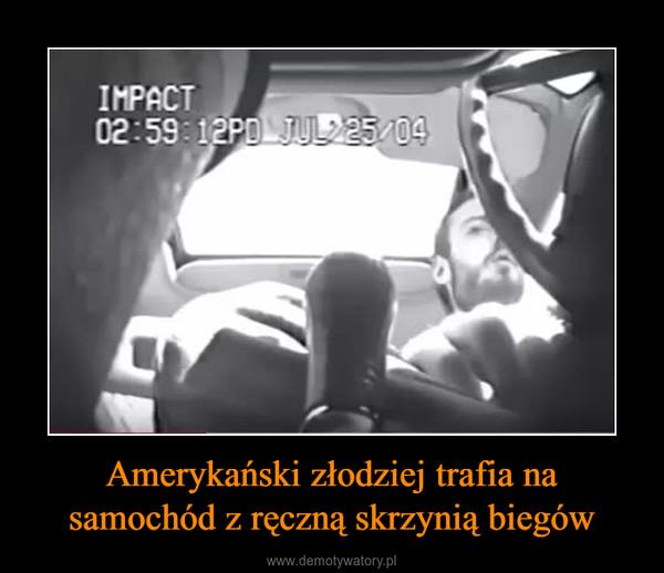 Amerykański złodziej trafia na samochód z ręczną skrzynią biegów –