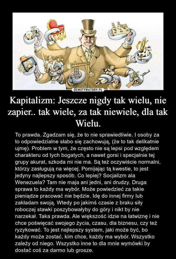 Kapitalizm: Jeszcze nigdy tak wielu, nie zapier.. tak wiele, za tak niewiele, dla tak Wielu. – To prawda. Zgadzam się, że to nie sprawiedliwie. I osoby za to odpowiedzialne słabo się zachowują, (że to tak delikatnie ujmę). Problem w tym, że często nie są lepsi pod względem charakteru od tych bogatych, a nawet gorsi i specjalnie tej grupy akurat, szkoda mi nie ma. Są też oczywiście normalni, którzy zasługują na więcej. Pomijając tą kwestie, to jest jedyny najlepszy sposób. Co lepiej? Socjalizm ala Wenezuela? Tam nie maja ani jedni, ani drudzy. Druga sprawa to każdy ma wybór. Może powiedzieć za takie pieniądze pracować nie będzie. Idę do innej firmy lub zakładam swoją. Wtedy po jakimś czasie z braku siły roboczej stawki poszybowałyby do góry i nikt by nie narzekał. Taka prawda. Ale większość idzie na łatwiznę i nie chce poświęcać swojego życia, czasu, dla biznesu, czy też ryzykować. To jest najlepszy system, jaki może być, bo każdy może zostać, kim chce, każdy ma wybór. Wszystko zależy od niego. Wszystko inne to dla mnie wymówki by dostać coś za darmo lub grosze.
