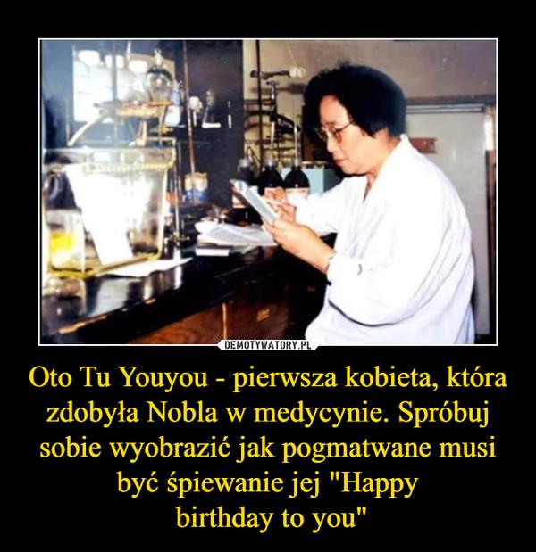 """Oto Tu Youyou - pierwsza kobieta, która zdobyła Nobla w medycynie. Spróbuj sobie wyobrazić jak pogmatwane musi być śpiewanie jej """"Happy birthday to you"""" –"""