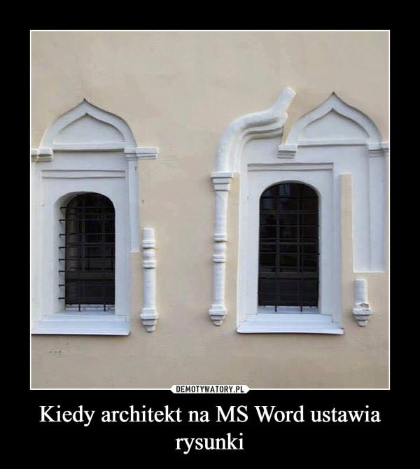 Kiedy architekt na MS Word ustawia rysunki –