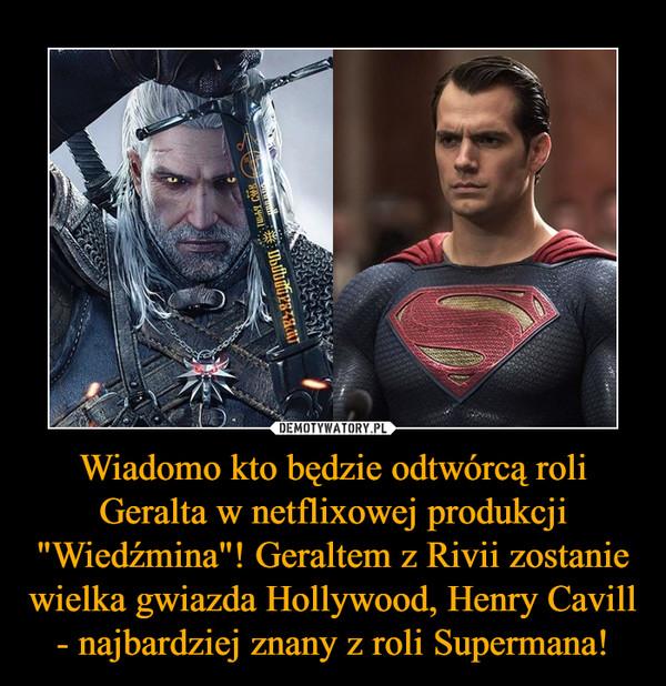 """Wiadomo kto będzie odtwórcą roli Geralta w netflixowej produkcji """"Wiedźmina""""! Geraltem z Rivii zostanie wielka gwiazda Hollywood, Henry Cavill - najbardziej znany z roli Supermana! –"""