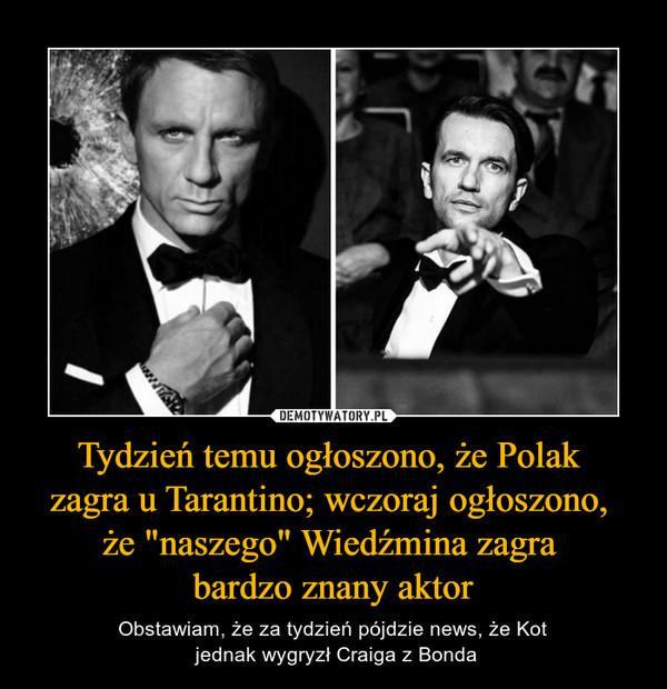 """Tydzień temu ogłoszono, że Polak zagra u Tarantino; wczoraj ogłoszono, że """"naszego"""" Wiedźmina zagra bardzo znany aktor – Obstawiam, że za tydzień pójdzie news, że Kot jednak wygryzł Craiga z Bonda"""