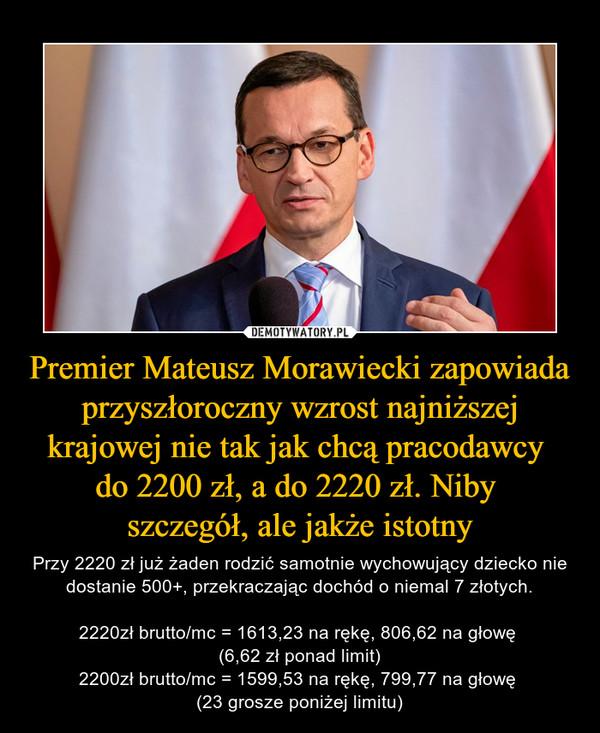 Premier Mateusz Morawiecki zapowiada przyszłoroczny wzrost najniższej krajowej nie tak jak chcą pracodawcy do 2200 zł, a do 2220 zł. Niby szczegół, ale jakże istotny – Przy 2220 zł już żaden rodzić samotnie wychowujący dziecko nie dostanie 500+, przekraczając dochód o niemal 7 złotych.2220zł brutto/mc = 1613,23 na rękę, 806,62 na głowę (6,62 zł ponad limit)2200zł brutto/mc = 1599,53 na rękę, 799,77 na głowę (23 grosze poniżej limitu)