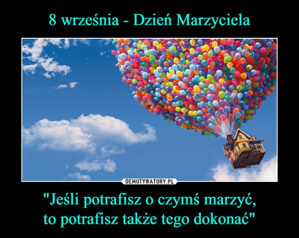 """""""Jeśli potrafisz o czymś marzyć,to potrafisz także tego dokonać"""" –"""