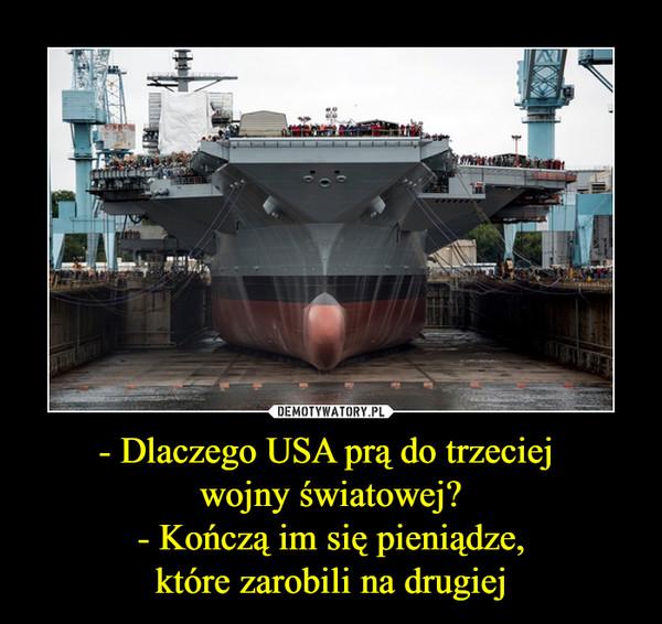 - Dlaczego USA prą do trzeciej wojny światowej?- Kończą im się pieniądze,które zarobili na drugiej –