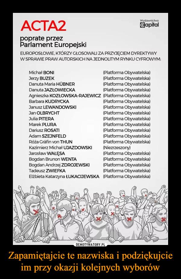 Zapamiętajcie te nazwiska i podziękujcie im przy okazji kolejnych wyborów –  przez Parlament Europejski EUROPOSŁOWIE, KTÓRZY GLOSOWALI ZA PRZYJĘCIEM DYREKTYWY W SPRAWIE PRAW AUTORSKICH NA JEDNOLITYM RYNKU CYFROWYM: Michał BONI Jerzy BUZEK Danuta Maria HUBNER Danuta JAZŁOWIECKA Agnieszka KOZŁOWSKA-RAJEWICZ Barbara KUDRYCKA Janusz LEWANDOWSKI Jan OLBRYCHT Julia PITERA Marek PLURA Dariusz ROSATI Adam SZEJNFELD Róża Crfin von THUN Kazimierz Michał UJAZDOWSKI Jarosław WAŁĘSA Bogdan Brunon WENTA Bogdan Andrzej ZDROJEWSKI Tadeusz ZWIEFKA Elżbieta Katarzyna ŁUKACLIEWSKA Platforma Obywatelska) (Platforma Obywatelska) Platforma Obywatelska) (Platforma Obywatelska) (Platforma Obywatelska) (Platforma Obywatelska) (Platforma Obywatelska) (Platforma Obywatelska) (Platforma Obywatelska) (Platforma Obywatelska) (Platforma Obywatelska) (Platforma Obywatelska) (Platforma Obywatelska) (Niezrzeszony) (Platforma Obywatelska) (Platforma Obywatelska) (Platforma Obywatelska) (Platforma Obywatelska) (Platforma Obywatelska)