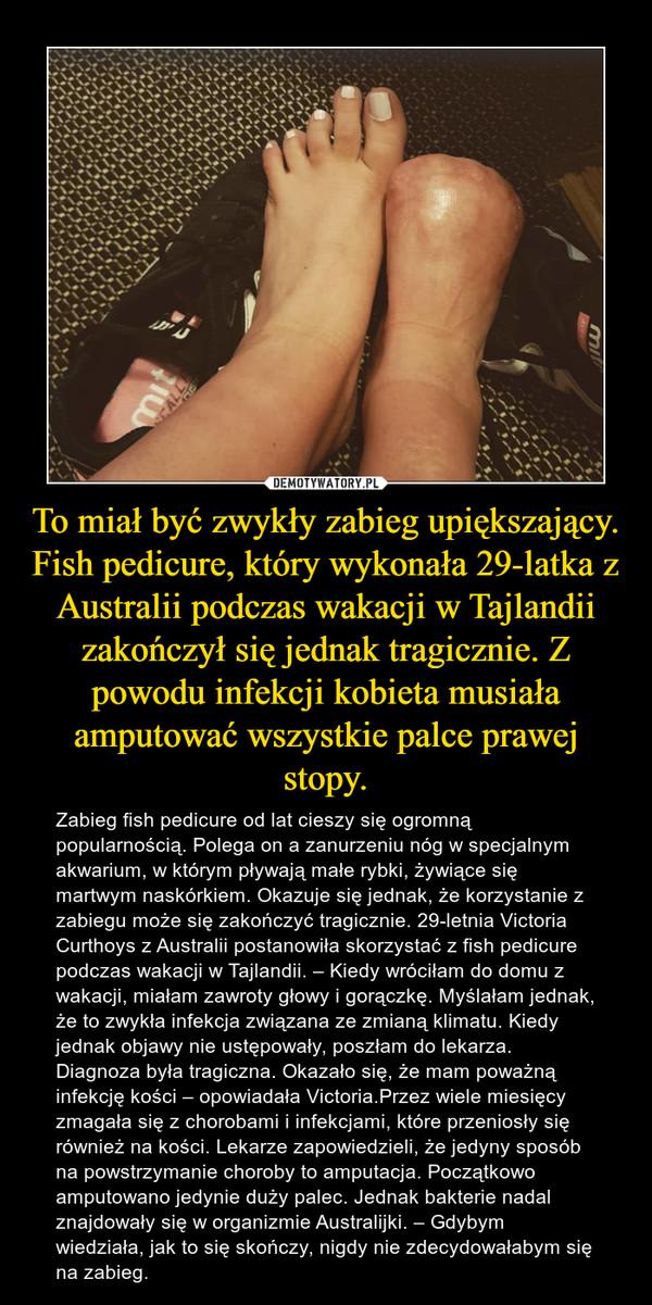 To miał być zwykły zabieg upiększający. Fish pedicure, który wykonała 29-latka z Australii podczas wakacji w Tajlandii zakończył się jednak tragicznie. Z powodu infekcji kobieta musiała amputować wszystkie palce prawej stopy. – Zabieg fish pedicure od lat cieszy się ogromną popularnością. Polega on a zanurzeniu nóg w specjalnym akwarium, w którym pływają małe rybki, żywiące się martwym naskórkiem. Okazuje się jednak, że korzystanie z zabiegu może się zakończyć tragicznie. 29-letnia Victoria Curthoys z Australii postanowiła skorzystać z fish pedicure podczas wakacji w Tajlandii. – Kiedy wróciłam do domu z wakacji, miałam zawroty głowy i gorączkę. Myślałam jednak, że to zwykła infekcja związana ze zmianą klimatu. Kiedy jednak objawy nie ustępowały, poszłam do lekarza. Diagnoza była tragiczna. Okazało się, że mam poważną infekcję kości – opowiadała Victoria.Przez wiele miesięcy zmagała się z chorobami i infekcjami, które przeniosły się również na kości. Lekarze zapowiedzieli, że jedyny sposób na powstrzymanie choroby to amputacja. Początkowo amputowano jedynie duży palec. Jednak bakterie nadal znajdowały się w organizmie Australijki. – Gdybym wiedziała, jak to się skończy, nigdy nie zdecydowałabym się na zabieg.