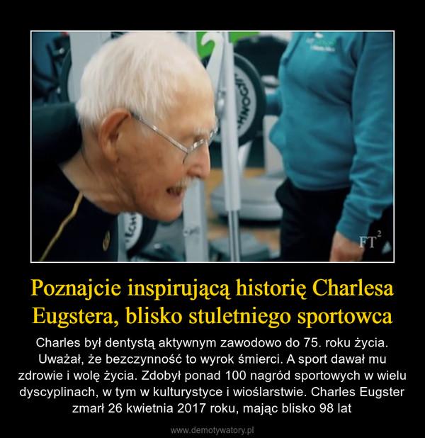 Poznajcie inspirującą historię Charlesa Eugstera, blisko stuletniego sportowca – Charles był dentystą aktywnym zawodowo do 75. roku życia. Uważał, że bezczynność to wyrok śmierci. A sport dawał mu zdrowie i wolę życia. Zdobył ponad 100 nagród sportowych w wielu dyscyplinach, w tym w kulturystyce i wioślarstwie. Charles Eugster zmarł 26 kwietnia 2017 roku, mając blisko 98 lat