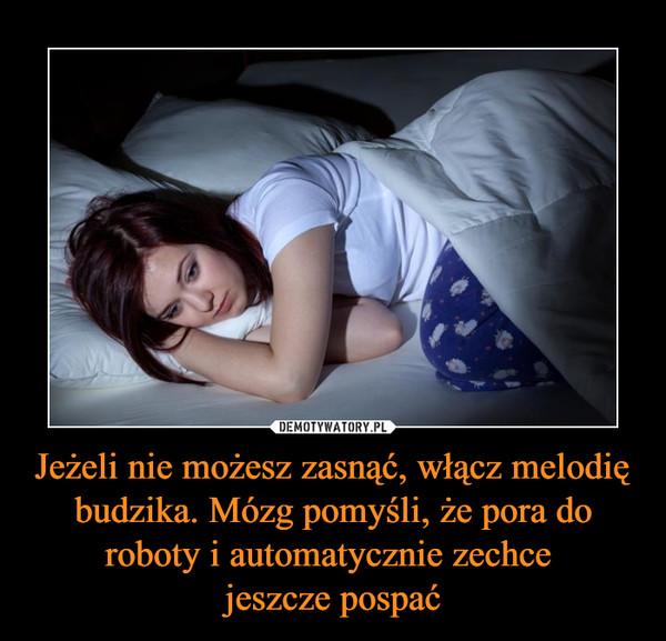 Jeżeli nie możesz zasnąć, włącz melodię budzika. Mózg pomyśli, że pora do roboty i automatycznie zechce jeszcze pospać –