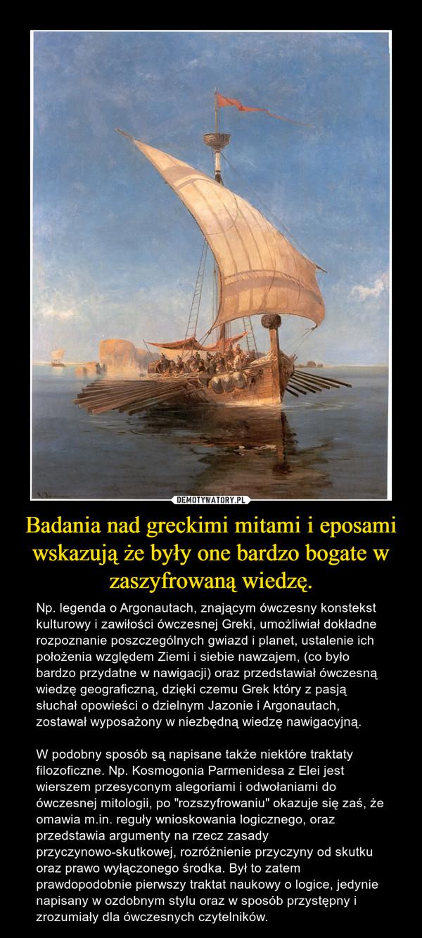 """Badania nad greckimi mitami i eposami wskazują że były one bardzo bogate w zaszyfrowaną wiedzę. – Np. legenda o Argonautach, znającym ówczesny konstekst kulturowy i zawiłości ówczesnej Greki, umożliwiał dokładne rozpoznanie poszczególnych gwiazd i planet, ustalenie ich położenia względem Ziemi i siebie nawzajem, (co było bardzo przydatne w nawigacji) oraz przedstawiał ówczesną wiedzę geograficzną, dzięki czemu Grek który z pasją słuchał opowieści o dzielnym Jazonie i Argonautach, zostawał wyposażony w niezbędną wiedzę nawigacyjną.W podobny sposób są napisane także niektóre traktaty filozoficzne. Np. Kosmogonia Parmenidesa z Elei jest wierszem przesyconym alegoriami i odwołaniami do ówczesnej mitologii, po """"rozszyfrowaniu"""" okazuje się zaś, że omawia m.in. reguły wnioskowania logicznego, oraz przedstawia argumenty na rzecz zasady przyczynowo-skutkowej, rozróżnienie przyczyny od skutku oraz prawo wyłączonego środka. Był to zatem prawdopodobnie pierwszy traktat naukowy o logice, jedynie napisany w ozdobnym stylu oraz w sposób przystępny i zrozumiały dla ówczesnych czytelników."""