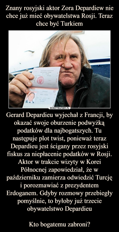 Gerard Depardieu wyjechał z Francji, by okazać swoje oburzenie podwyżką podatków dla najbogatszych. Tu następuje plot twist, ponieważ teraz Depardieu jest ścigany przez rosyjski fiskus za niepłacenie podatków w Rosji. Aktor w trakcie wizyty w Korei Północnej zapowiedział, że w październiku zamierza odwiedzić Turcję i porozmawiać z prezydentem Erdoganem. Gdyby rozmowy przebiegły pomyślnie, to byłoby już trzecie obywatelstwo DepardieuKto bogatemu zabroni? –