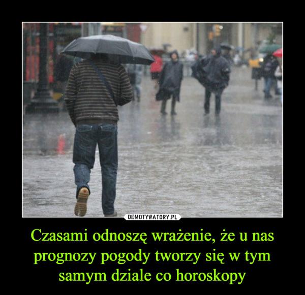 Czasami odnoszę wrażenie, że u nas prognozy pogody tworzy się w tym samym dziale co horoskopy –