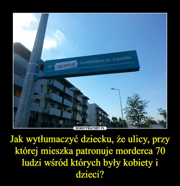 Jak wytłumaczyć dziecku, że ulicy, przy której mieszka patronuje morderca 70 ludzi wśród których były kobiety i dzieci? –