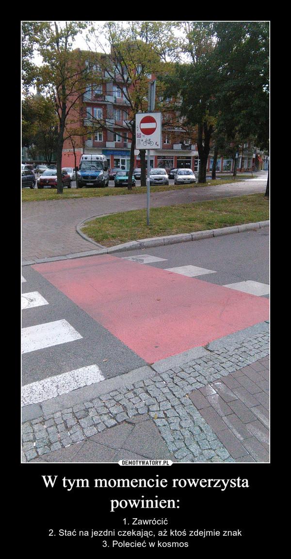 W tym momencie rowerzysta powinien: – 1. Zawrócić2. Stać na jezdni czekając, aż ktoś zdejmie znak3. Polecieć w kosmos