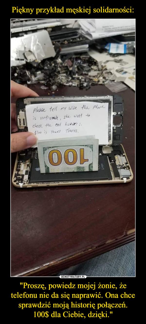 """""""Proszę, powiedz mojej żonie, że telefonu nie da się naprawić. Ona chce sprawdzić moją historię połączeń.100$ dla Ciebie, dzięki."""" –"""
