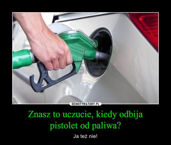 Znasz to uczucie, kiedy odbijapistolet od paliwa? – Ja też nie!