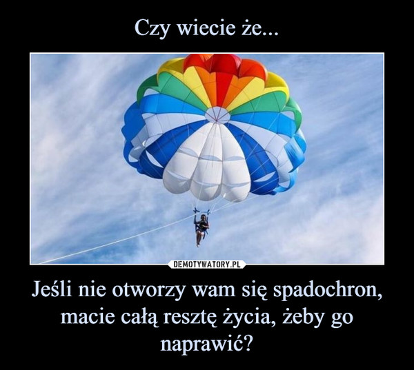 Jeśli nie otworzy wam się spadochron, macie całą resztę życia, żeby gonaprawić? –