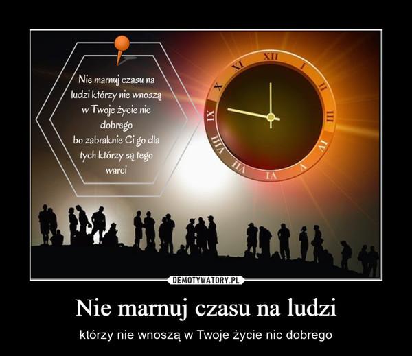 Nie marnuj czasu na ludzi – którzy nie wnoszą w Twoje życie nic dobrego