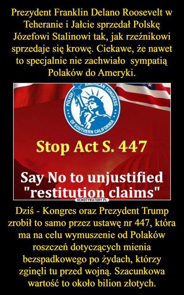 Dziś - Kongres oraz Prezydent Trump zrobił to samo przez ustawę nr 447, która ma na celu wymuszenie od Polaków roszczeń dotyczących mienia bezspadkowego po żydach, którzy zginęli tu przed wojną. Szacunkowa wartość to około bilion złotych. –