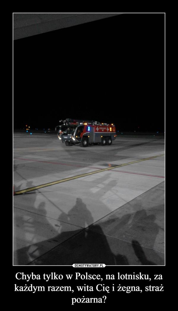 Chyba tylko w Polsce, na lotnisku, za każdym razem, wita Cię i żegna, straż pożarna? –