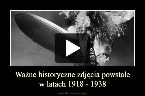 Ważne historyczne zdjęcia powstałew latach 1918 - 1938 –
