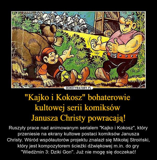 """""""Kajko i Kokosz"""" bohaterowie kultowej serii komiksów Janusza Christy powracają! – Ruszyły prace nad animowanym serialem """"Kajko i Kokosz"""", który przeniesie na ekrany kultowe postaci komiksów Janusza Christy.Wśród współautorów projektu znalazł sięMikołaj Stroiński, który jest kompozytorem ścieżki dźwiękowej m.in. do gry ''Wiedźmin 3: Dziki Gon''. Już nie mogę się doczekać!"""