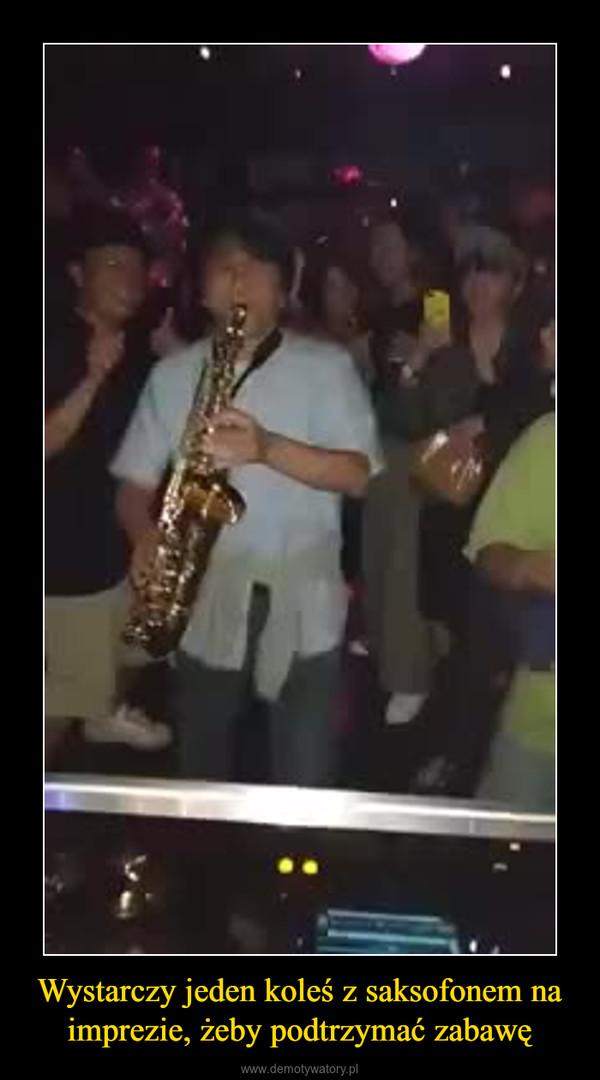 Wystarczy jeden koleś z saksofonem na imprezie, żeby podtrzymać zabawę –