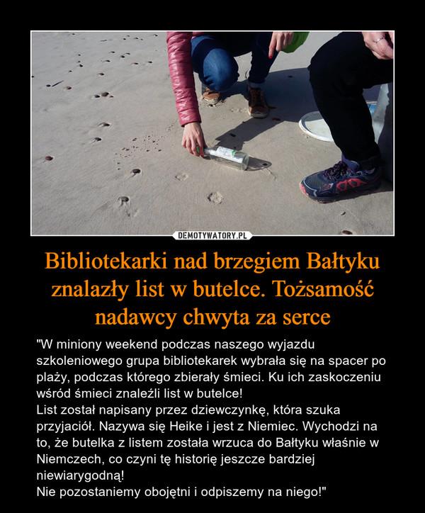 """Bibliotekarki nad brzegiem Bałtyku znalazły list w butelce. Tożsamość nadawcy chwyta za serce – """"W miniony weekend podczas naszego wyjazdu szkoleniowego grupa bibliotekarek wybrała się na spacer po plaży, podczas którego zbierały śmieci. Ku ich zaskoczeniu wśród śmieci znaleźli list w butelce! List został napisany przez dziewczynkę, która szuka przyjaciół. Nazywa się Heike i jest z Niemiec. Wychodzi na to, że butelka z listem została wrzuca do Bałtyku właśnie w Niemczech, co czyni tę historię jeszcze bardziej niewiarygodną!Nie pozostaniemy obojętni i odpiszemy na niego!"""""""