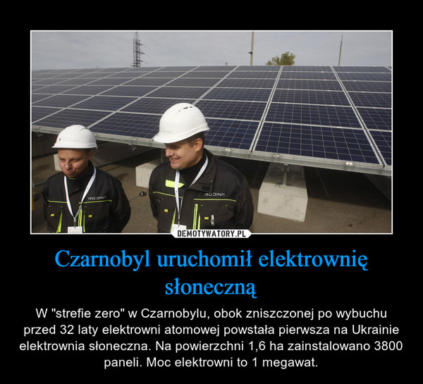 """Czarnobyl uruchomił elektrownię słoneczną – W """"strefie zero"""" w Czarnobylu, obok zniszczonej po wybuchu przed 32 laty elektrowni atomowej powstała pierwsza na Ukrainie elektrownia słoneczna. Na powierzchni 1,6 ha zainstalowano 3800 paneli. Moc elektrowni to 1 megawat."""