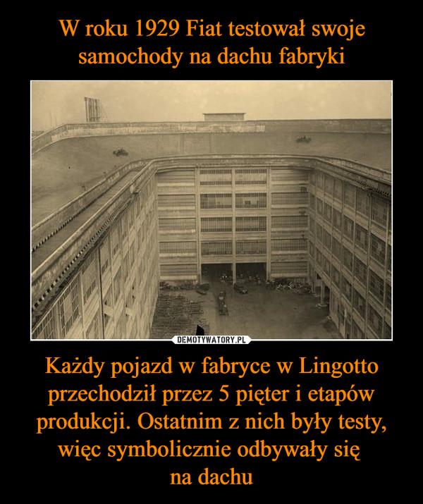 Każdy pojazd w fabryce w Lingotto przechodził przez 5 pięter i etapów produkcji. Ostatnim z nich były testy, więc symbolicznie odbywały się na dachu –
