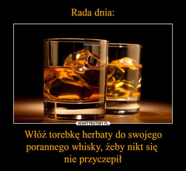 Włóż torebkę herbaty do swojego porannego whisky, żeby nikt się nie przyczepił –