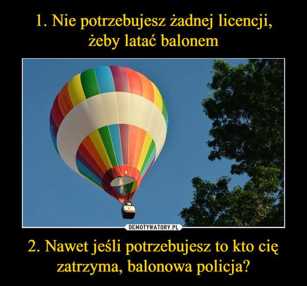 2. Nawet jeśli potrzebujesz to kto cię zatrzyma, balonowa policja? –